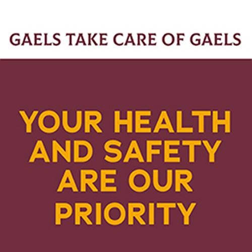 Maroon text on a white background that says Gaels Take Care of Gaels. Gold text on a maroon background that says Your Health and Safety are our Priority.